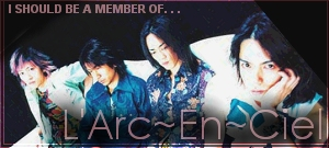 I should be a member of L'Arc~En~Ciel!