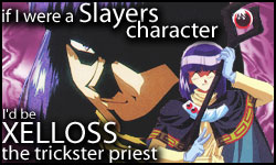 If I were a Slayers character, I'd be Xelloss!  Who would you be?